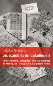 Fabrice Grenard - Les scandales du ravitaillement - Détournements, corruption, affaires étouffées en France, de l'Occupation à la guerre froide.
