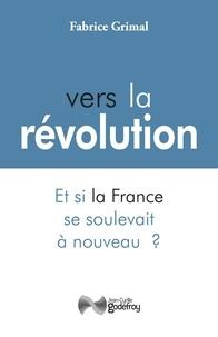 Fabrice Grimal - Vers la révolution - Et si la France se soulevait à nouveau ?.
