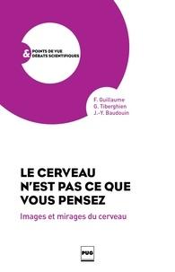 Fabrice Guillaume et Guy Tiberghien - Le cerveau n'est pas ce que vous pensez - Images et mirages du cerveau.