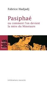 Fabrice Hadjadj - Pasiphaé - Ou comment l'on devient la mère du Minotaure.