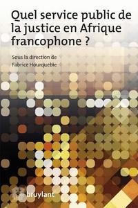 Fabrice Hourquebie - Quel service public de la justice en Afrique francophone ?.