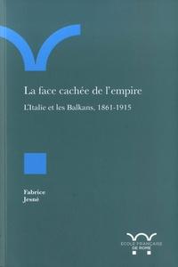 Fabrice Jesné - La face cachée de l'empire - L'Italie et les Balkans, 1861-1915.