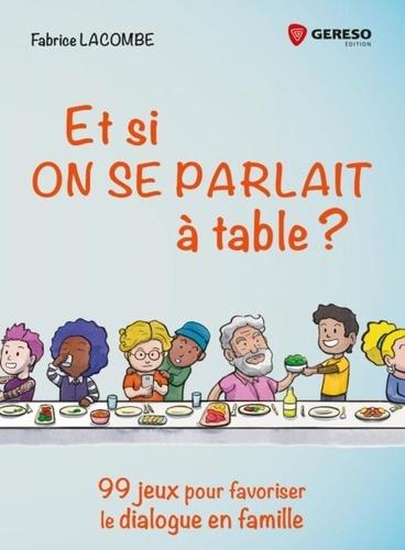 Et si on se parlait à table ?. 99 jeux pour favoriser le dialogue en famille