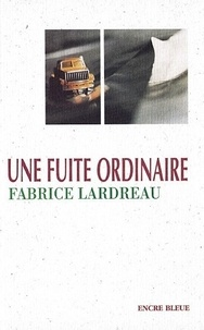 Fabrice Lardreau - Une fuite ordinaire.
