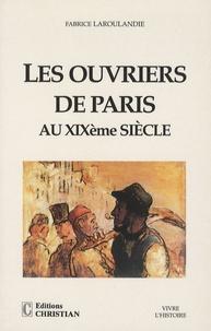 Fabrice Laroulandie - Les ouvriers de Paris au XIXe siècle.
