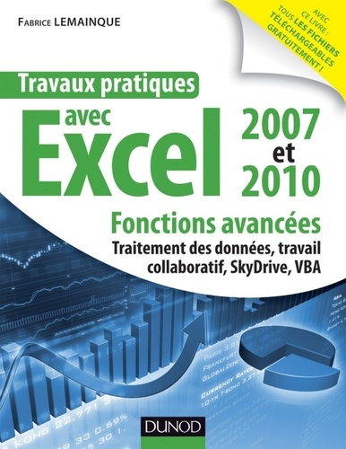 Fabrice Lemainque - Travaux pratiques avec Excel 2007 et 2010 - Fonctions avancées - Fonctions avancées : traitement des données, travail collaboratif, Windows Live SkyDrive, VBA.