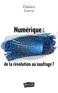 Fabrice Lorvo - Numérique : de la révolution au naufrage ?.