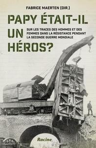 Fabrice Maerten - Papy était-il un heros ? - Sur les traces des hommes et des femmes dans la resistance pendant la seconde guerre mondiale.