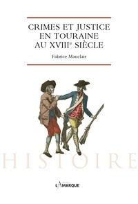 Fabrice Mauclair - Crimes et justice en Touraine au XVIIIe siècle.