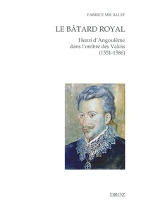 Fabrice Micallef - Le bâtard royal - Henri d'Angoulême dans l'ombre des Valois (1551-1586).