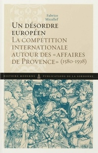"""Fabrice Micallef - Un désordre européen - La compétition internationale autour des """"affaires de Provence"""" (1580-1598)."""