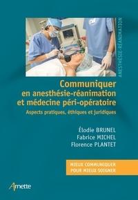 Fabrice Michel et Florence Plantet - Communiquer en anesthésie-réanimation - Aspects pratiques, éthiques et juridiques.