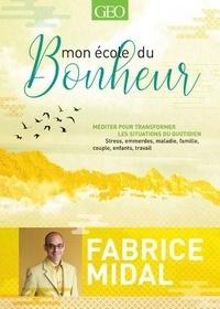 Fabrice Midal - Mon école du bonheur - Méditer pour transformer les situations du quotidien. Stress, emmerdes, maladie, famille, couple, enfants, travail.