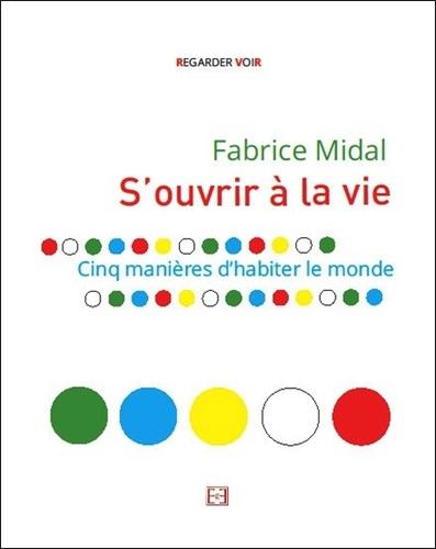 Fabrice Midal - S'ouvrir à la vie - Cinq manières d'habiter le monde.