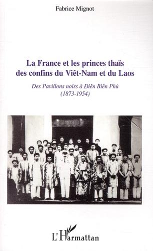 Fabrice Mignot - La France et les princes thaïs des confins du Viêt-Nam et du Laos - Des pavillons noirs à Diên Biên Phu (1873-1954).