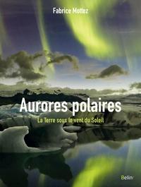 Fabrice Mottez - Aurores polaires - La Terre sous le vent du Soleil.
