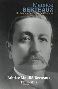 Fabrice Moullé-Berteaux - Maurice Berteaux - 3 juin 1852 - 21 mai 1911, Un financier en robe de chambre.