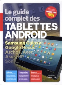 Fabrice Neuman et Christophe Blanc - Le guide complet des tablettes Android - Samsung Galaxy, Google Nexus, Archos, Acer, Asus, HP Sony....