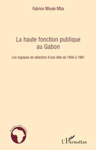 Fabrice Nfoule Mba - La haute fonction publique au Gabon - Les logiques de sélection d'une élite de 1956 à 1991.