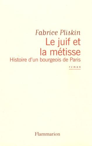 Fabrice Pliskin - Le juif et la métisse - Histoire d'un bourgeois de Paris.