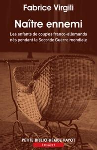Fabrice Virgili - Naître ennemi - Les enfants de couples franco-allemands nés pendant la Seconde Guerre mondiale.