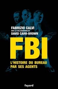 Fabrizio Calvi - FBI - L'histoire du Bureau par ses agents.