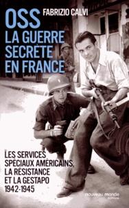 Fabrizio Calvi - OSS La guerre secrète en France - Les services spéciaux américains, la résistance et la Gestapo (1942-1945).