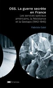 Fabrizio Calvi - OSS. La guerre secrète en France - Les services spéciaux américains, la Résistance et la Gestapo (1942-1945).