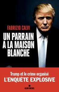 Fabrizio Calvi - Un parrain à la Maison Blanche - L'enquête explosive.