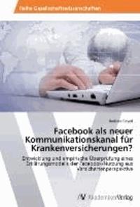 Facebook als neuer Kommunikationskanal für Krankenversicherungen? - Entwicklung und empirische Überprüfung eines Erklärungsmodells der Facebook-Nutzung aus Versichertenperspektive.