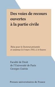 Faculté de droit de l'Universi et Georges Guérin - Des voies de recours ouvertes à la partie civile - Thèse pour le Doctorat présentée et soutenue le 8 mars 1933, à 14 heures.