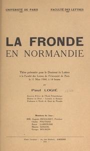 Faculté des lettres de l'Unive et Paul Logié - La Fronde en Normandie - Thèse présentée pour le Doctorat ès lettres à la faculté des lettres de l'université de Paris le 11 mars 1944, à 14 heures.