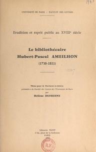 Faculté des lettres de l'Unive et Hélène Dufresne - Le bibliothécaire Hubert Pascal Ameilhon, 1730-1811 - Érudition et esprit public au XVIIIe siècle. Thèse pour le Doctorat ès lettres.