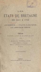 Faculté des lettres de Paris et Armand Rébillon - Les États de Bretagne de 1661 à 1789 - Leur organisation, l'évolution de leurs pouvoirs, leur administration financière.