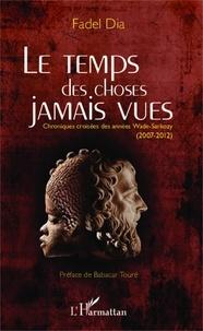 Fadel Dia - Le temps des choses jamais vues - Chroniques croisées des années Wade-Sarkozy (2007-2012).