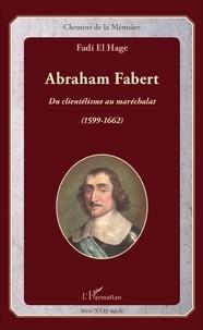 Fadi El Hage - Abraham Fabert - Du clientélisme au maréchalat (1599-1662).