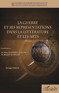 Faïza Guennoun Hassani et Mounsif El Houari - La guerre et ses représentations dans la littérature et les arts - Volume 1.