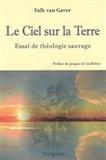 Falk Van Gaver - Le ciel sur la terre - Essai de théologie sauvage.