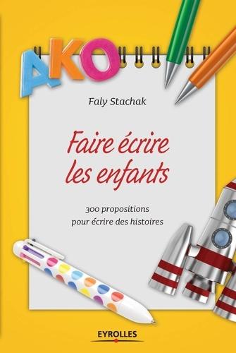 Faly Stachak - Faire écrire les enfants - 300 propositions pour écrire des histoires.