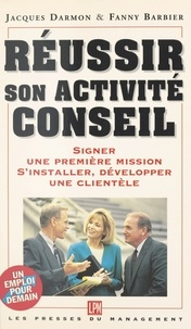 Fanny Barbier et Jacques Darmon - Réussir son activité conseil - Signer une première mission, s'installer, développer une clientèle.