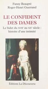 Fanny Beaupré et Roger-Henri Guerrand - Le confident des dames : le bidet, du XVIIIe au XXe siècle - Histoire d'une intimité.