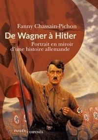 Fanny Chassain-Pichon - De Wagner à Hitler - Portrait en miroir d'une histoire allemande.