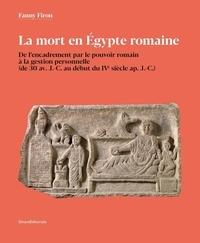 Fanny Firon - La mort en Egypte romaine - De l'encadrement par le pouvoir romain à la gestion personnelle (de 30 avant J-C au début du IVe siècle après J-C).