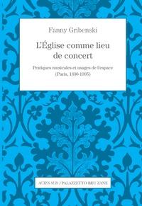 Fanny Gribenski - L'Eglise comme lieu de concert - Pratiques musicales et usages de l'espace (Paris, 1830-1905).