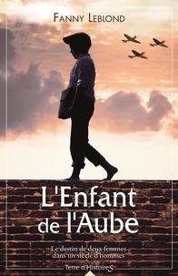 Fanny Leblond - L'Enfant de l'Aube - Le destin de deux femmes dans un siècle d'hommes.