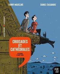 Fanny Madeline et Daniel Casanave - Croisades et cathédrales - D'Aliénor à Saint Louis.