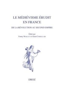 Fanny Maillet et Alain Corbellari - Le médiévisme érudit en France de la Révolution au Second Empire.