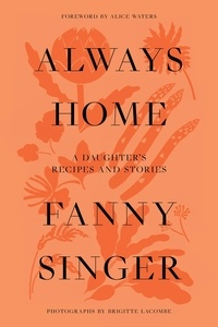 Fanny Singer et Alice Waters - Always Home - A Daughter's Culinary Memoir.