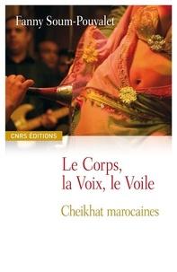 Fanny Soum Pouyalet - Le corps, la voix, le voile - Cheikhat marocaines.