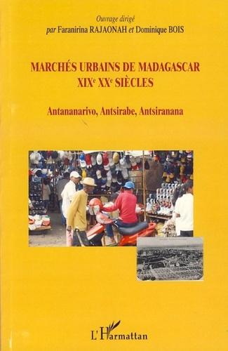 Faranirina Rajaonah et Dominique Bois - Marchés urbains de Madagascar XIXe XXe siècles - Antananarivo, Antsirabe, Antsiranana.